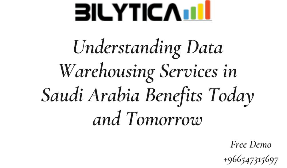 Understanding Data Warehousing Services in Saudi Arabia Benefits Today and Tomorrow